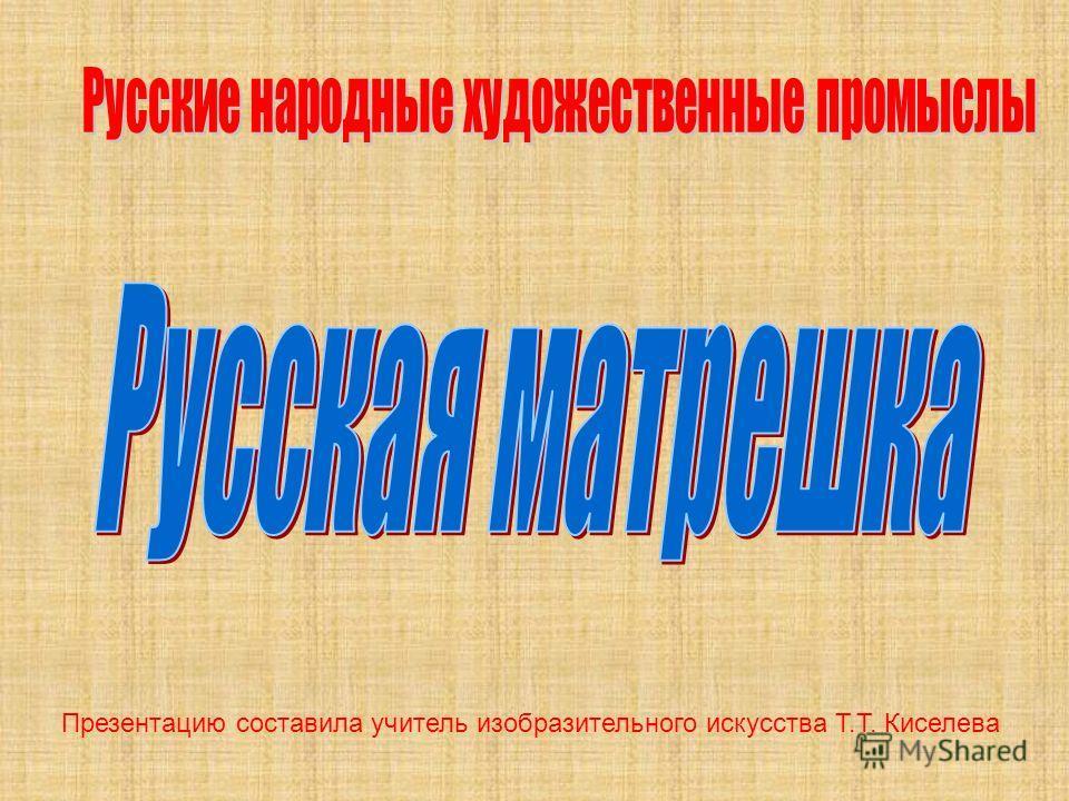 Презентацию составила учитель изобразительного искусства Т.Т. Киселева