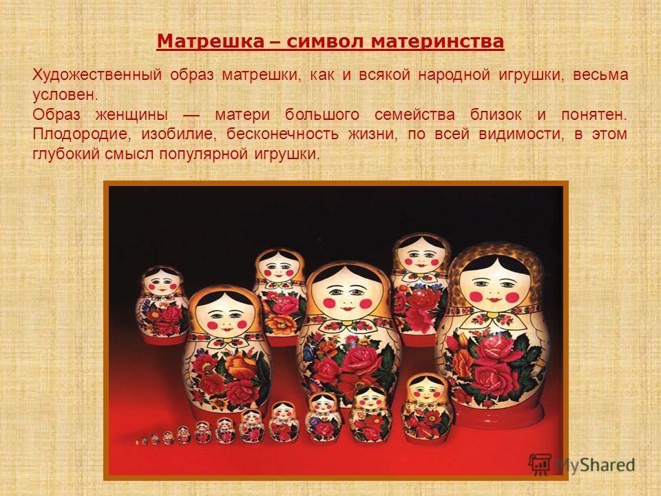 Матрешка – символ материнства Художественный образ матрешки, как и всякой народной игрушки, весьма условен. Образ женщины матери большого семейства близок и понятен. Плодородие, изобилие, бесконечность жизни, по всей видимости, в этом глубокий смысл