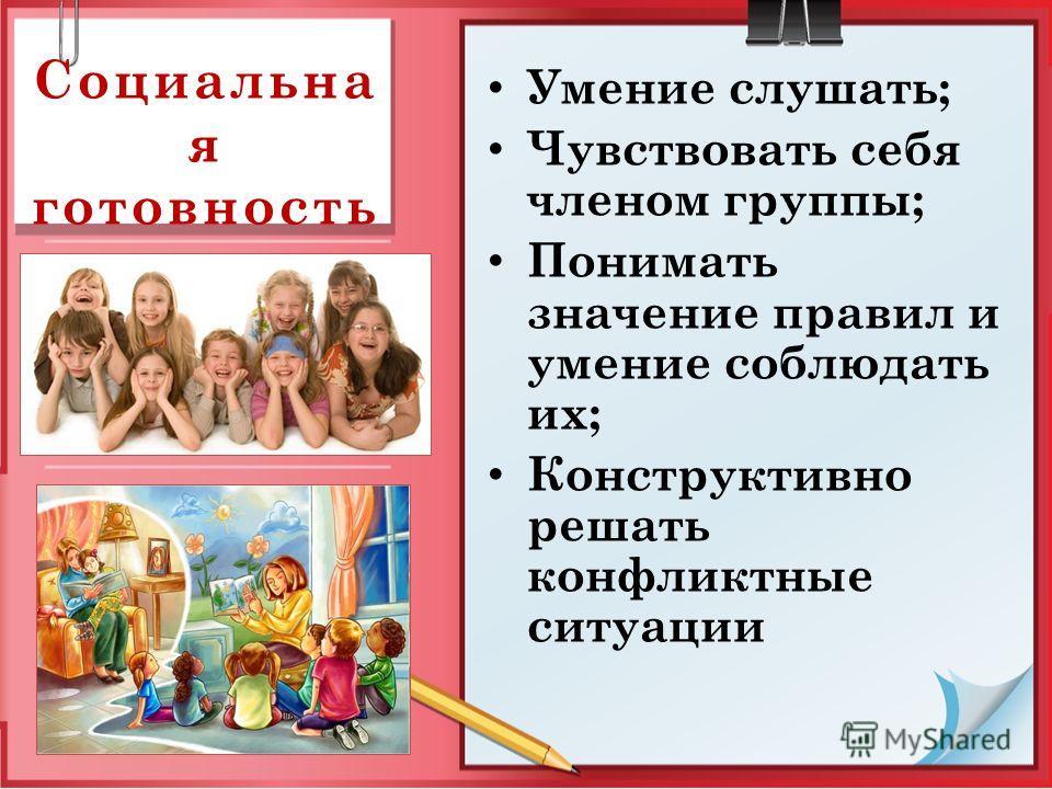 Социальна я готовность Умение слушать; Чувствовать себя членом группы; Понимать значение правил и умение соблюдать их; Конструктивно решать конфликтные ситуации