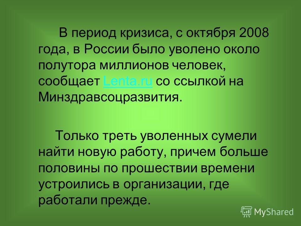 В период кризиса, с октября 2008 года, в России было уволено около полутора миллионов человек, сообщает Lenta.ru со ссылкой на Минздравсоцразвития.Lenta.ru Только треть уволенных сумели найти новую работу, причем больше половины по прошествии времени