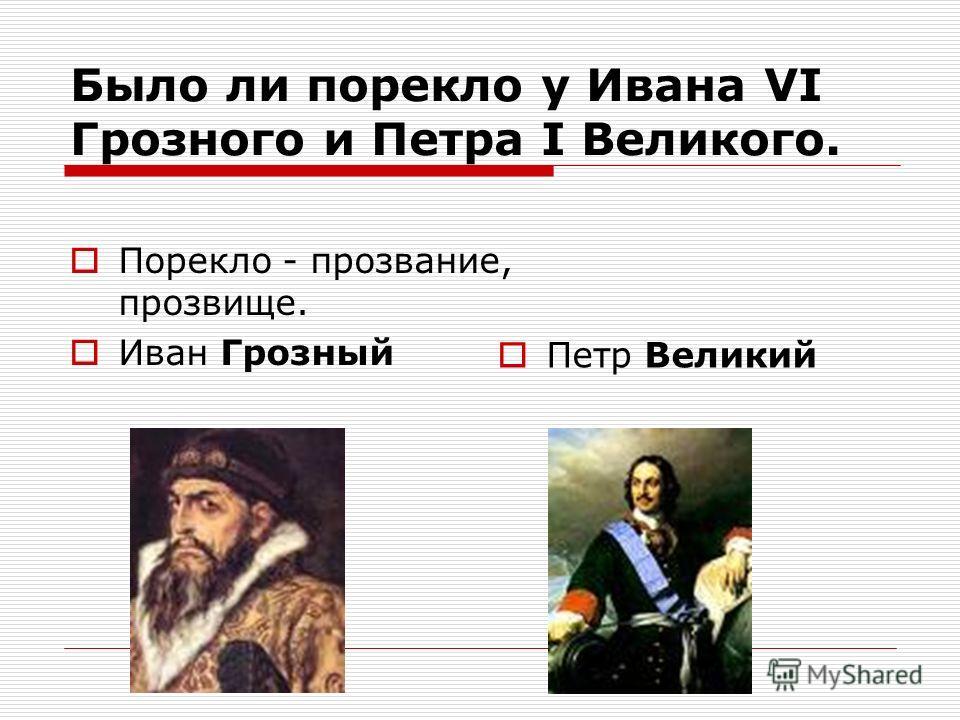 Было ли порекло у Ивана VI Грозного и Петра I Великого. Порекло - прозвание, прозвище. Иван Грозный Петр Великий