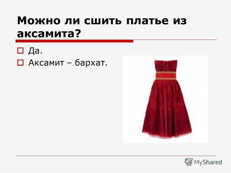 Можно ли сшить платье из аксамита? Да. Аксамит – бархат.