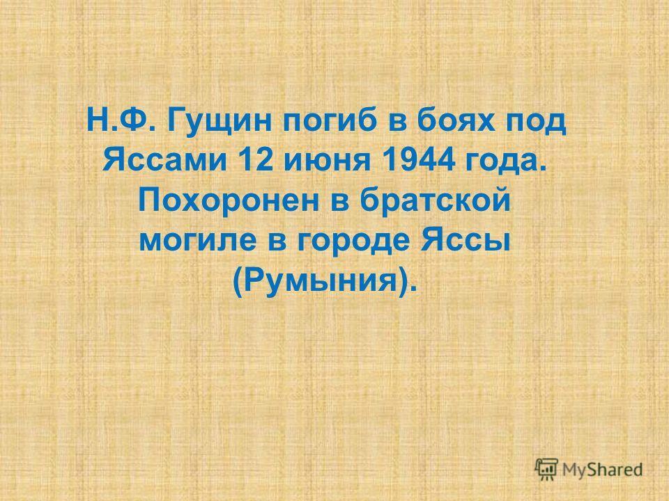 Н.Ф. Гущин погиб в боях под Яссами 12 июня 1944 года. Похоронен в братской могиле в городе Яссы (Румыния).