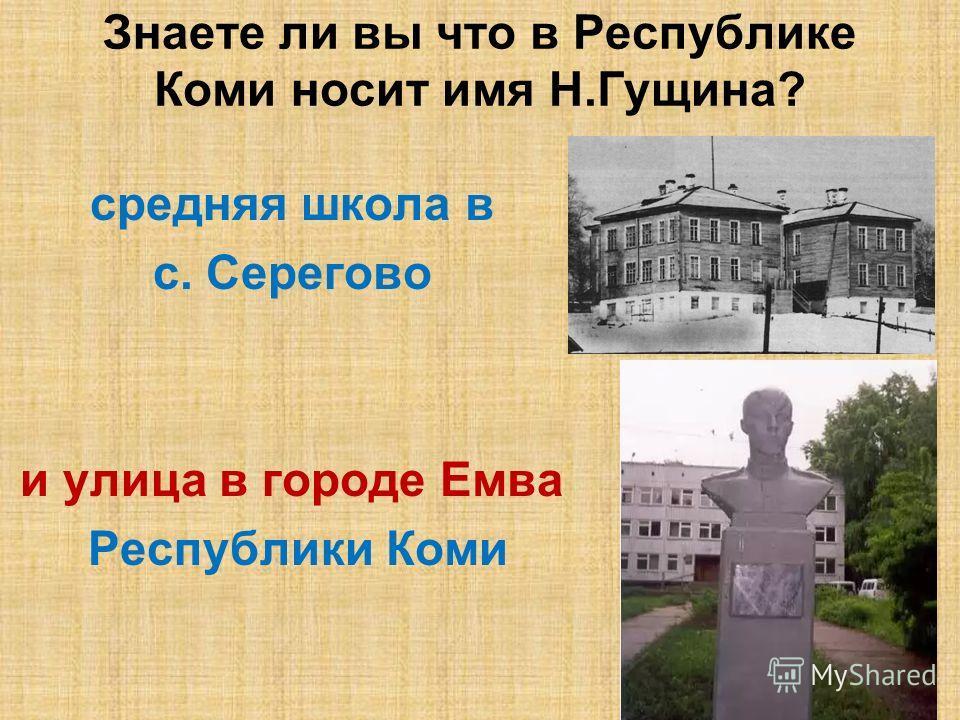 Знаете ли вы что в Республике Коми носит имя Н.Гущина? средняя школа в с. Серегово и улица в городе Емва Республики Коми