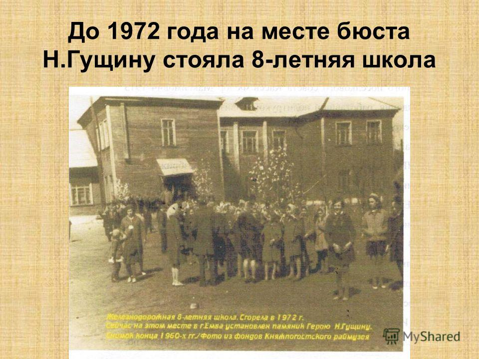 До 1972 года на месте бюста Н.Гущину стояла 8-летняя школа