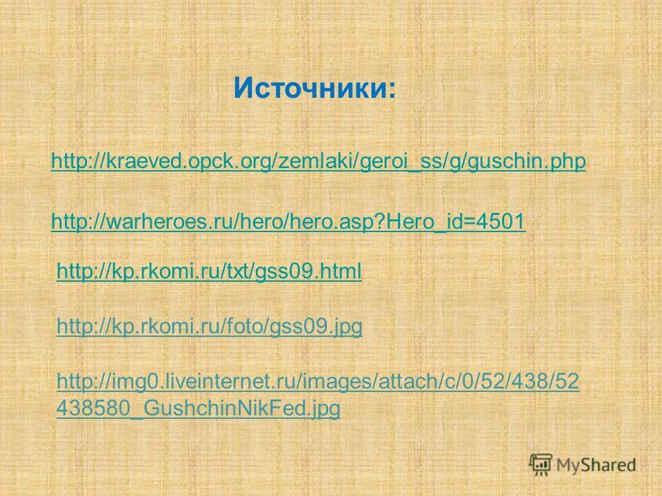 http://kraeved.opck.org/zemlaki/geroi_ss/g/guschin.php http://warheroes.ru/hero/hero.asp?Hero_id=4501 http://kp.rkomi.ru/txt/gss09.html Источники: http://kp.rkomi.ru/foto/gss09.jpg http://img0.liveinternet.ru/images/attach/c/0/52/438/52 438580_Gushch