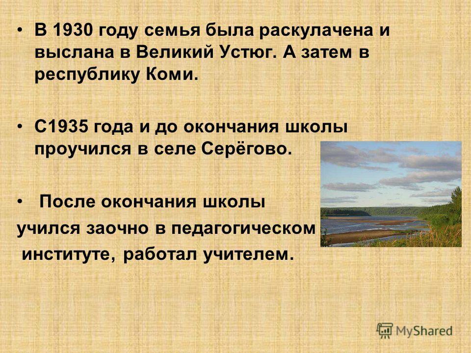 В 1930 году семья была раскулачена и выслана в Великий Устюг. А затем в республику Коми. С1935 года и до окончания школы проучился в селе Серёгово. После окончания школы учился заочно в педагогическом институте, работал учителем.