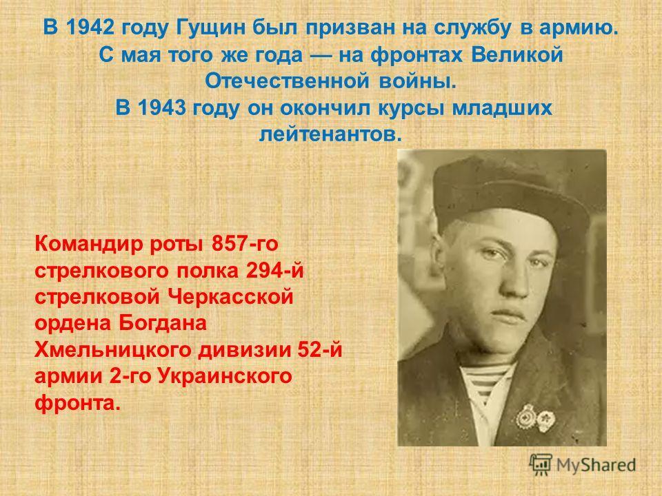 В 1942 году Гущин был призван на службу в армию. С мая того же года на фронтах Великой Отечественной войны. В 1943 году он окончил курсы младших лейтенантов. Командир роты 857-го стрелкового полка 294-й стрелковой Черкасской ордена Богдана Хмельницко