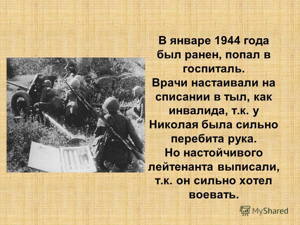 В январе 1944 года был ранен, попал в госпиталь. Врачи настаивали на списании в тыл, как инвалида, т.к. у Николая была сильно перебита рука. Но настойчивого лейтенанта выписали, т.к. он сильно хотел воевать.