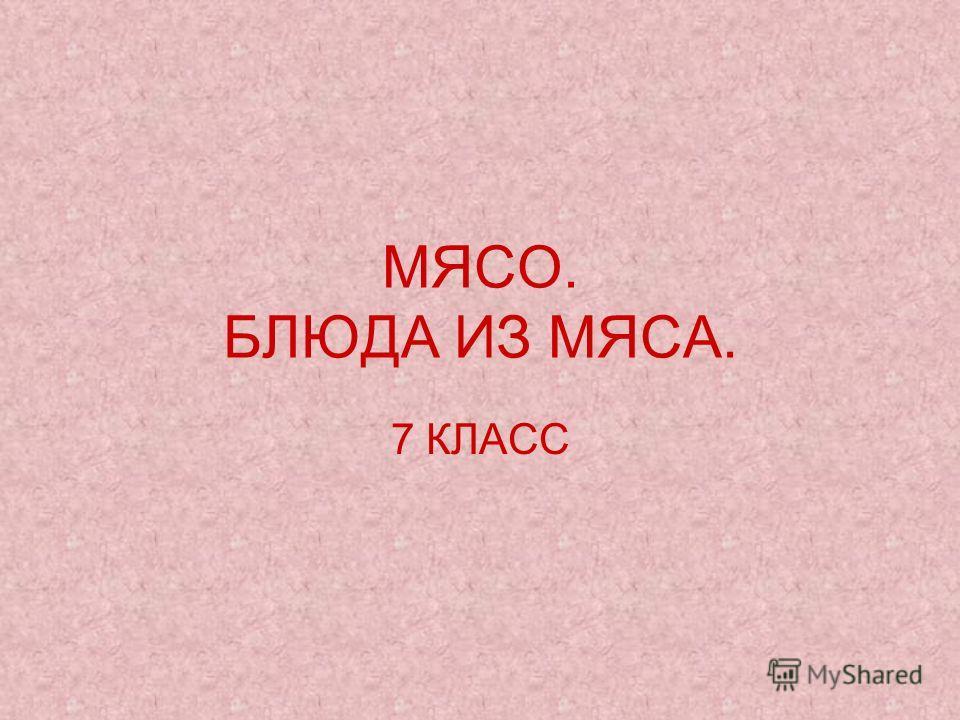 МЯСО. БЛЮДА ИЗ МЯСА. 7 КЛАСС