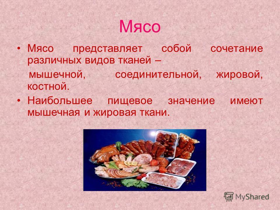 Мясо Мясо представляет собой сочетание различных видов тканей – мышечной, соединительной, жировой, костной. Наибольшее пищевое значение имеют мышечная и жировая ткани.