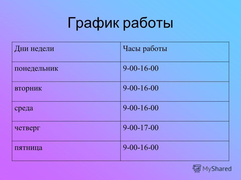 График работы Дни неделиЧасы работы понедельник9-00-16-00 вторник9-00-16-00 среда9-00-16-00 четверг9-00-17-00 пятница9-00-16-00