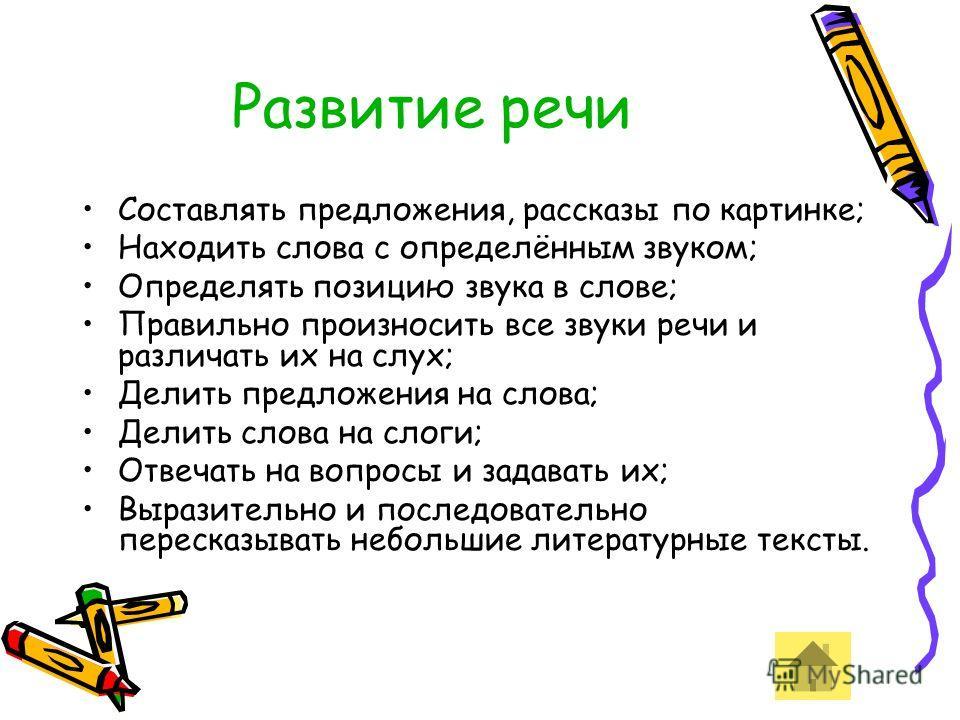 Развитие речи Составлять предложения, рассказы по картинке; Находить слова с определённым звуком; Определять позицию звука в слове; Правильно произносить все звуки речи и различать их на слух; Делить предложения на слова; Делить слова на слоги; Отвеч