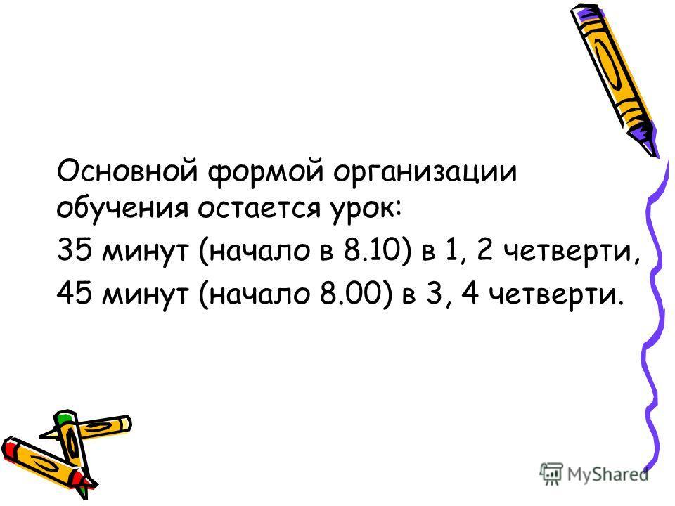 Основной формой организации обучения остается урок: 35 минут (начало в 8.10) в 1, 2 четверти, 45 минут (начало 8.00) в 3, 4 четверти.