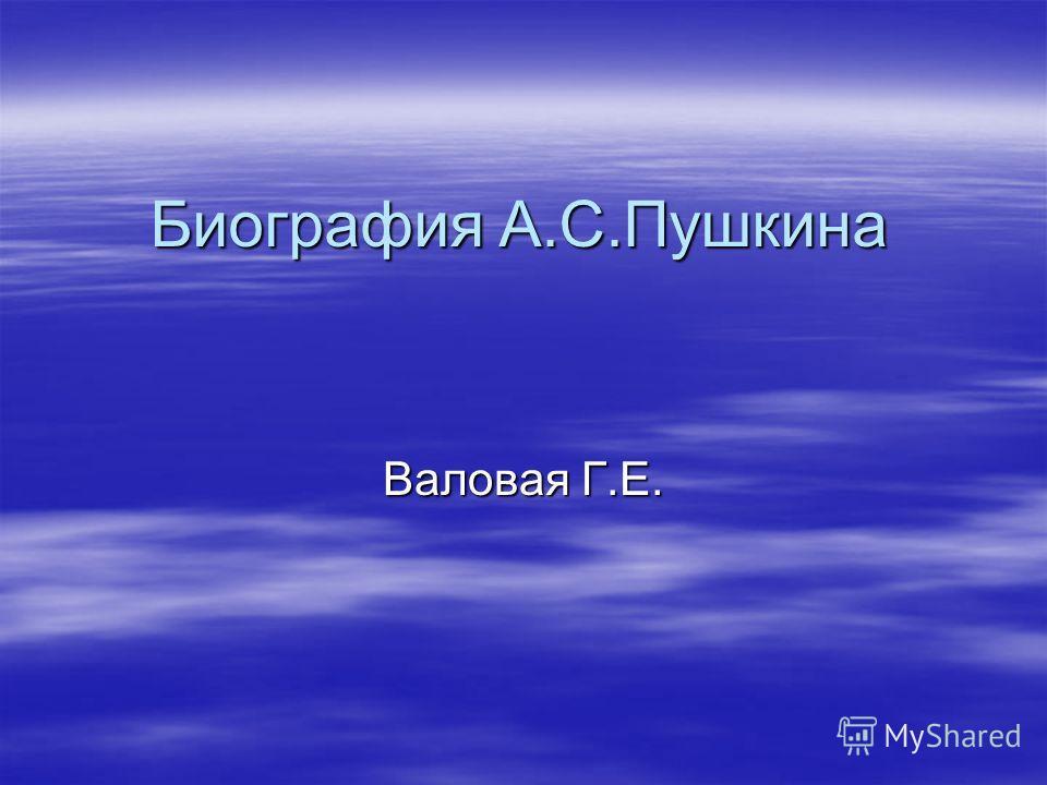 Биография А.С.Пушкина Валовая Г.Е.