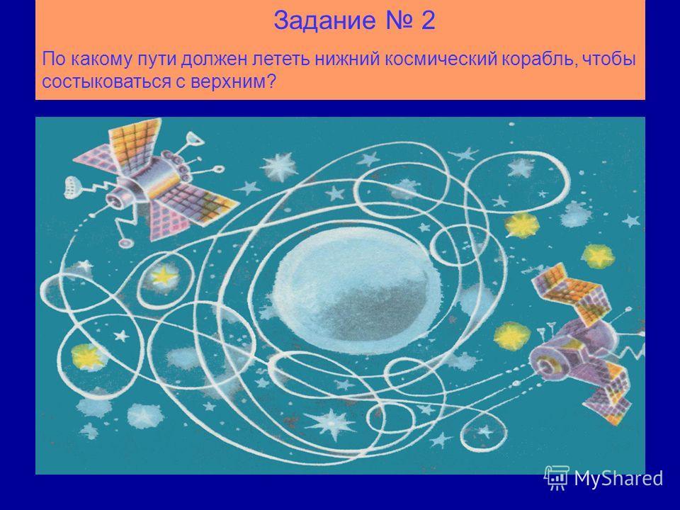 Задание 2 По какому пути должен лететь нижний космический корабль, чтобы состыковаться с верхним?