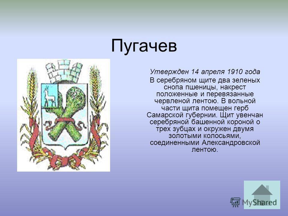 Пугачев Утвержден 14 апреля 1910 года В серебряном щите два зеленых снопа пшеницы, накрест положенные и перевязанные червленой лентою. В вольной части щита помещен герб Самарской губернии. Щит увенчан серебряной башенной короной о трех зубцах и окруж