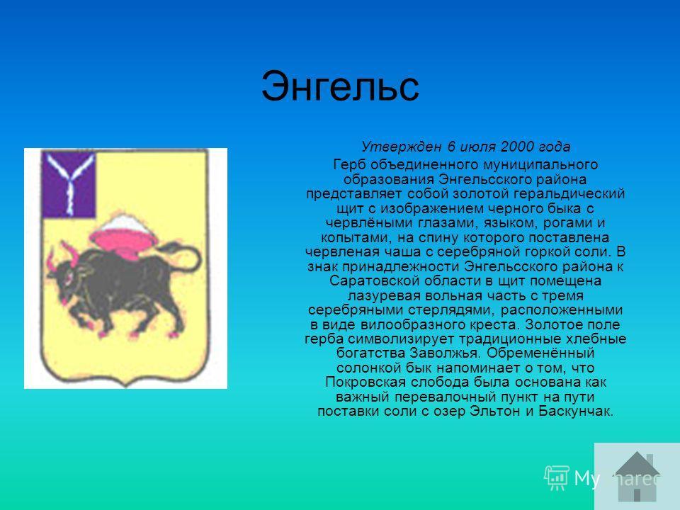 Энгельс Утвержден 6 июля 2000 года Герб объединенного муниципального образования Энгельсского района представляет собой золотой геральдический щит с изображением черного быка с червлёными глазами, языком, рогами и копытами, на спину которого поставле