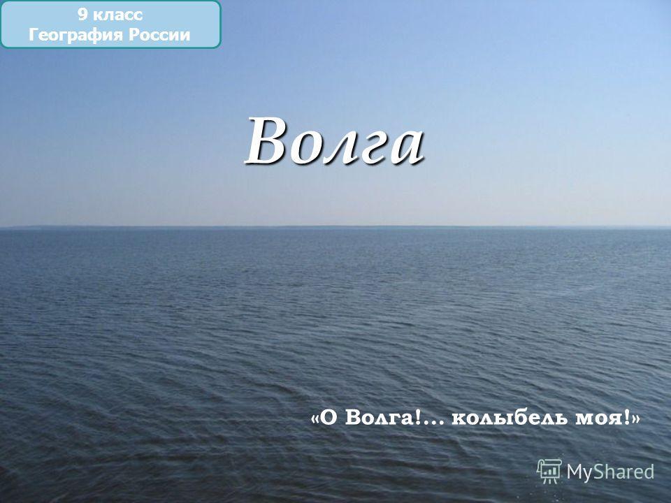 Волга 9 класс География России «О Волга!... колыбель моя!»