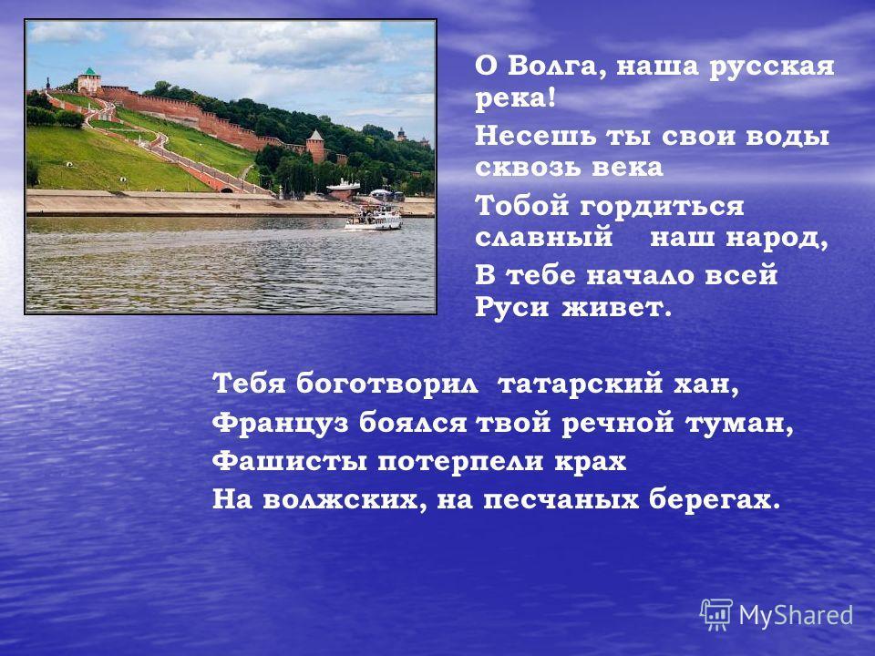О Волга, наша русская река! Несешь ты свои воды сквозь века Тобой гордиться славный наш народ, В тебе начало всей Руси живет. Тебя боготворил татарский хан, Француз боялся твой речной туман, Фашисты потерпели крах На волжских, на песчаных берегах.