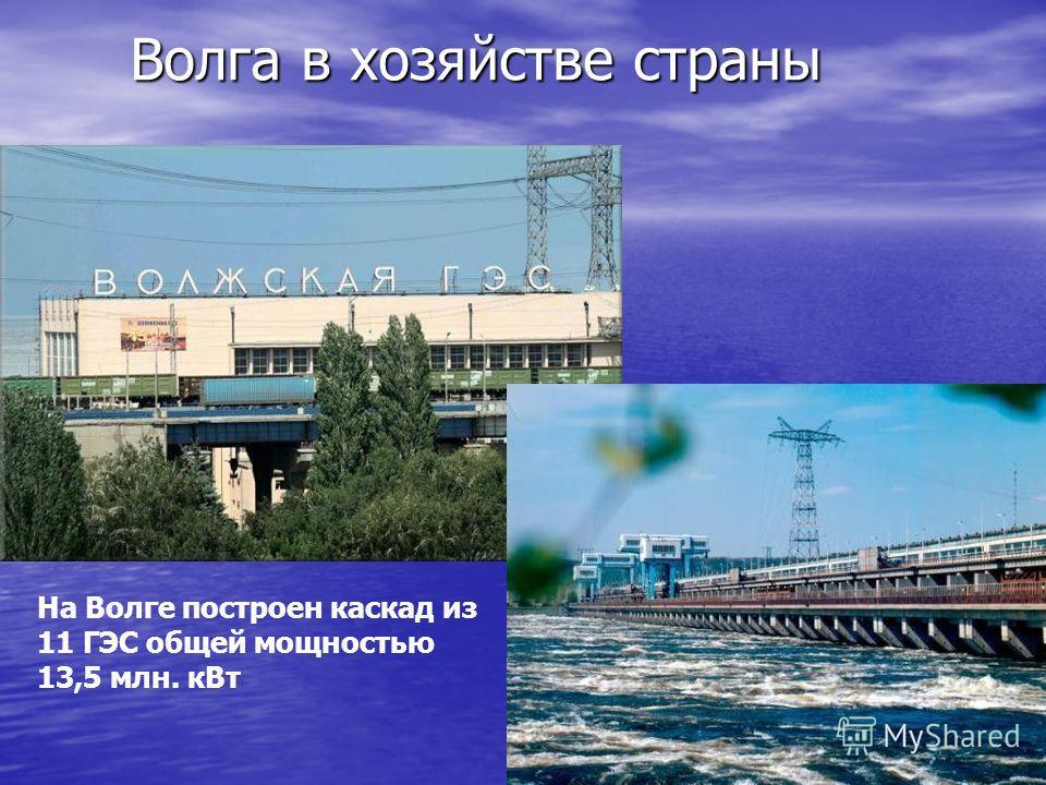 Волга в хозяйстве страны На Волге построен каскад из 11 ГЭС общей мощностью 13,5 млн. кВт