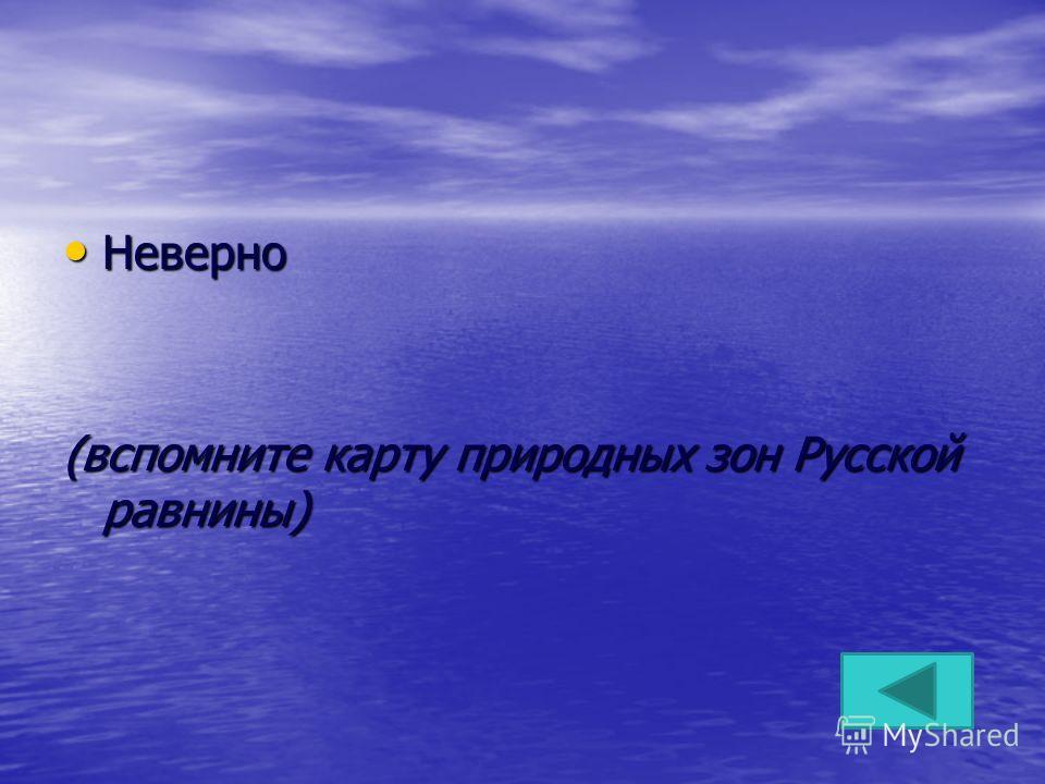 Неверно Неверно (вспомните карту природных зон Русской равнины)