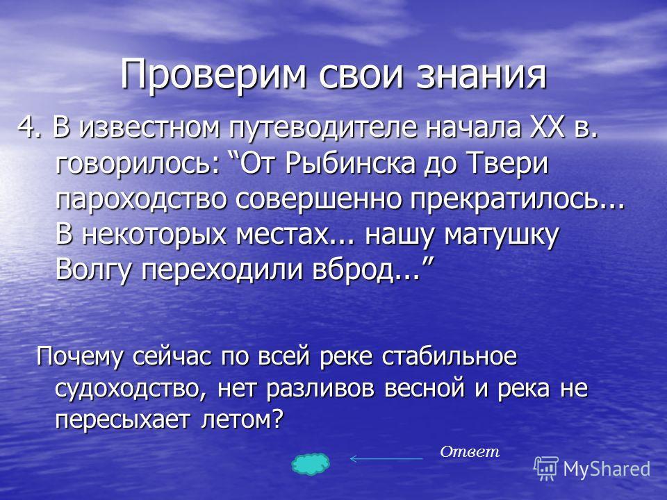 Проверим свои знания 4. В известном путеводителе начала XX в. говорилось: От Рыбинска до Твери пароходство совершенно прекратилось... В некоторых местах... нашу матушку Волгу переходили вброд... Почему сейчас по всей реке стабильное судоходство, нет