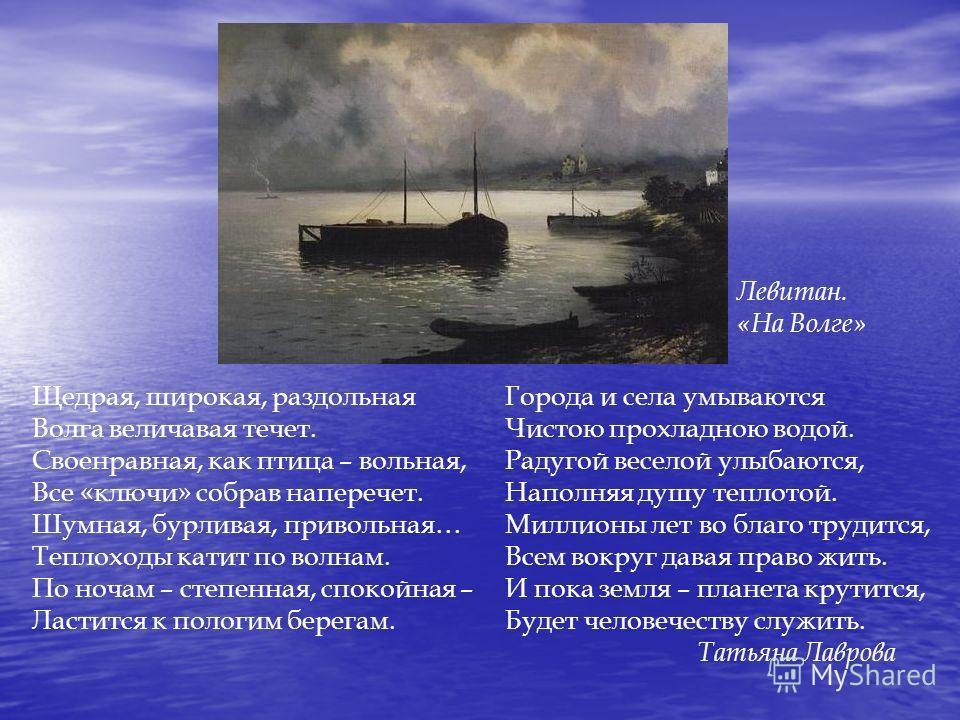 Щедрая, широкая, раздольная Волга величавая течет. Своенравная, как птица – вольная, Все «ключи» собрав наперечет. Шумная, бурливая, привольная… Теплоходы катит по волнам. По ночам – степенная, спокойная – Ластится к пологим берегам. Левитан. «На Вол