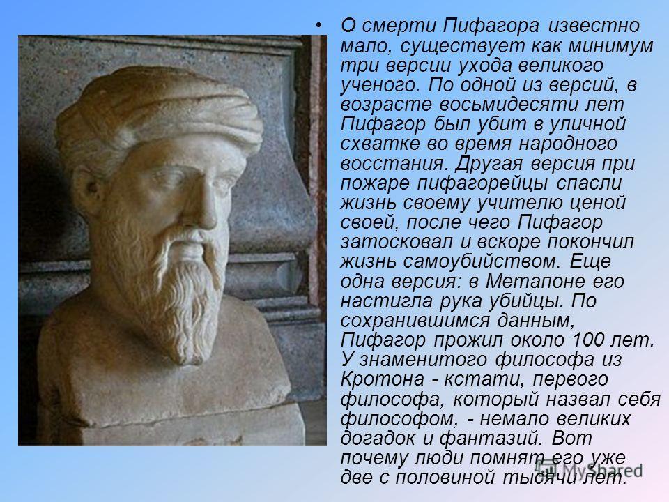 О смерти Пифагора известно мало, существует как минимум три версии ухода великого ученого. По одной из версий, в возрасте восьмидесяти лет Пифагор был убит в уличной схватке во время народного восстания. Другая версия при пожаре пифагорейцы спасли жи