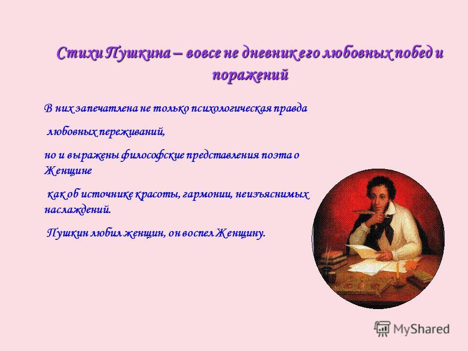 Стихи Пушкина – вовсе не дневник его любовных побед и поражений В них запечатлена не только психологическая правда любовных переживаний, но и выражены философские представления поэта о Женщине как об источнике красоты, гармонии, неизъяснимых наслажде