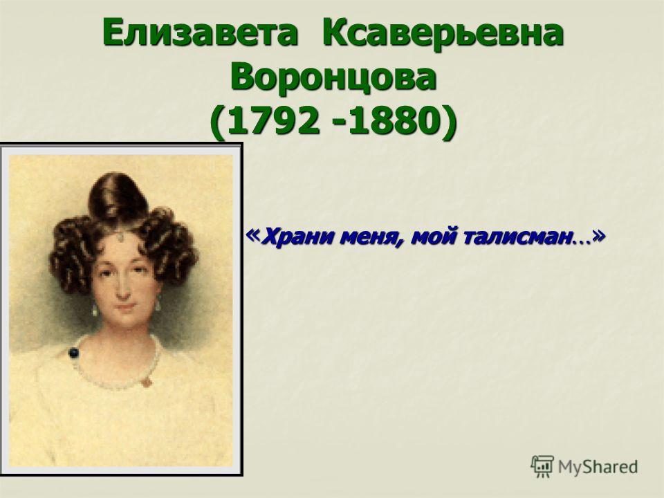 Елизавета Ксаверьевна Воронцова (1792 -1880) « Храни меня, мой талисман …»