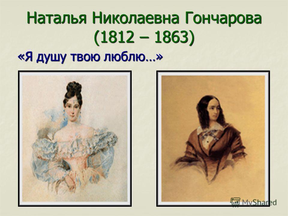 Наталья Николаевна Гончарова (1812 – 1863) «Я душу твою люблю…»