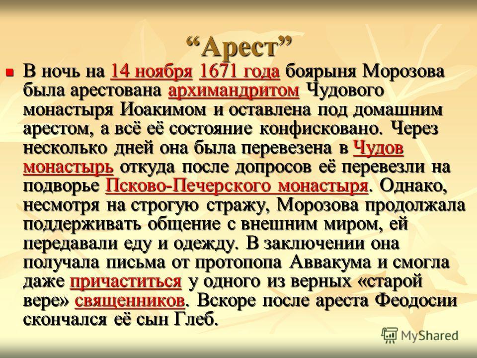 АрестАрест В ночь на 14 ноября 1671 года боярыня Морозова была арестована архимандритом Чудового монастыря Иоакимом и оставлена под домашним арестом, а всё её состояние конфисковано. Через несколько дней она была перевезена в Чудов монастырь откуда п