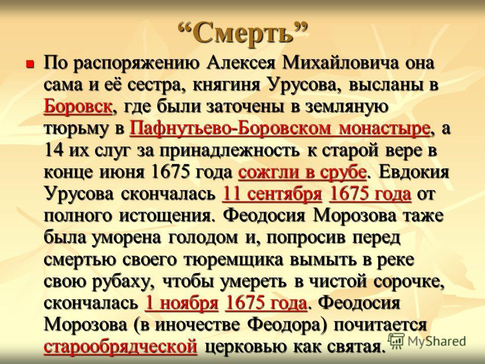 СмертьСмерть По распоряжению Алексея Михайловича она сама и её сестра, княгиня Урусова, высланы в Боровск, где были заточены в земляную тюрьму в Пафнутьево-Боровском монастыре, а 14 их слуг за принадлежность к старой вере в конце июня 1675 года сожгл