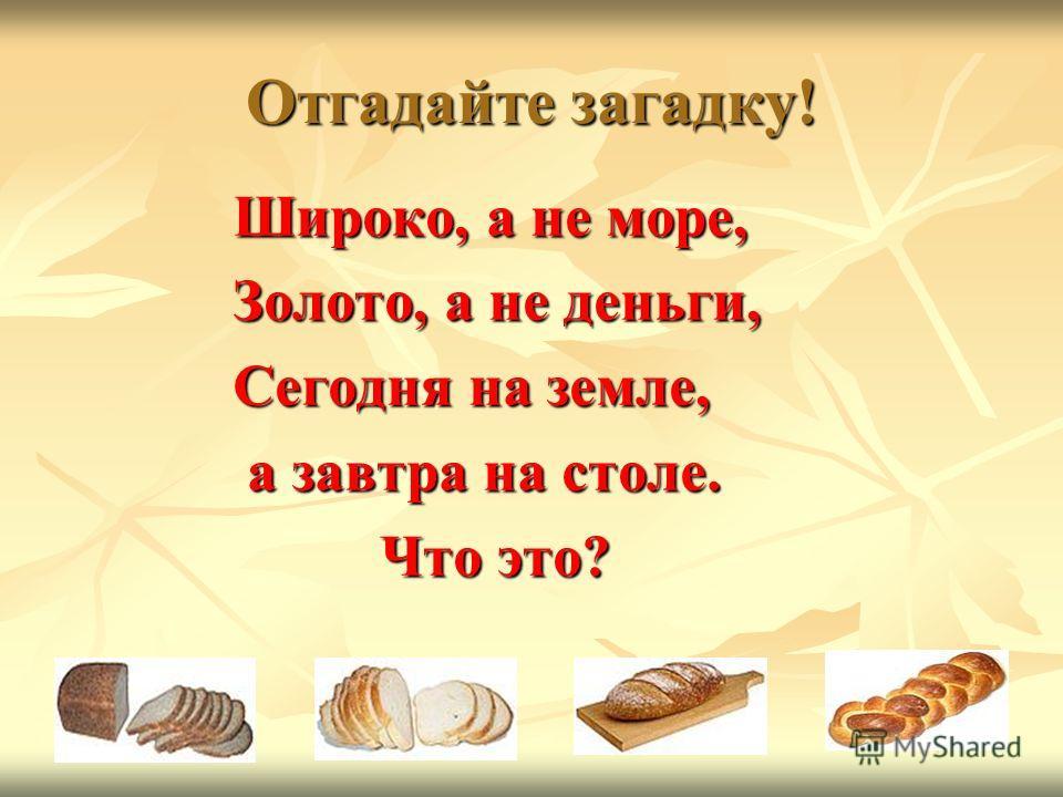 Отгадайте загадку! Широко, а не море, Золото, а не деньги, Сегодня на земле, а завтра на столе. а завтра на столе. Что это? Что это?