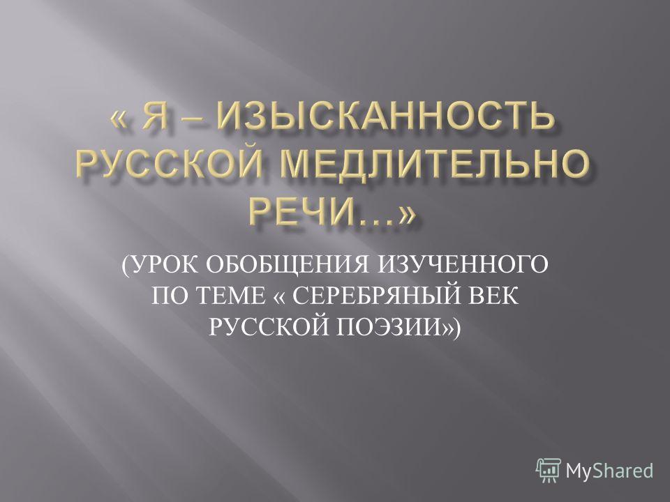 ( УРОК ОБОБЩЕНИЯ ИЗУЧЕННОГО ПО ТЕМЕ « СЕРЕБРЯНЫЙ ВЕК РУССКОЙ ПОЭЗИИ »)