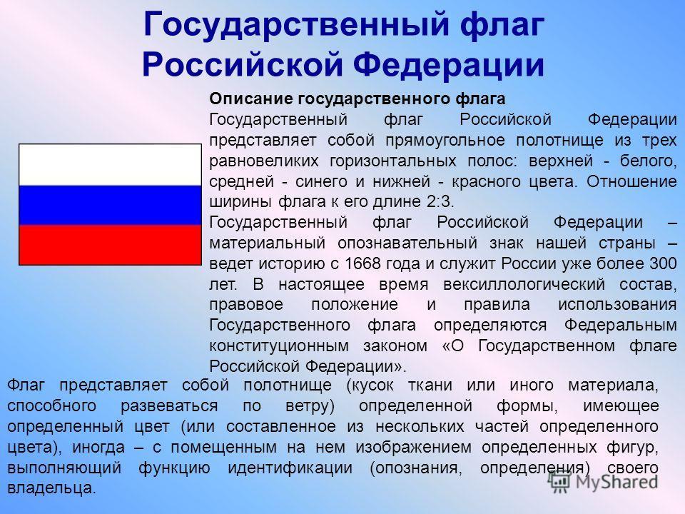 Государственный флаг Российской Федерации Описание государственного флага Государственный флаг Российской Федерации представляет собой прямоугольное полотнище из трех равновеликих горизонтальных полос: верхней - белого, средней - синего и нижней - кр