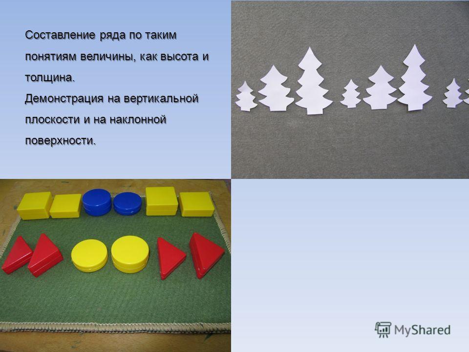 Составление ряда по таким понятиям величины, как высота и толщина. Демонстрация на вертикальной плоскости и на наклонной поверхности.