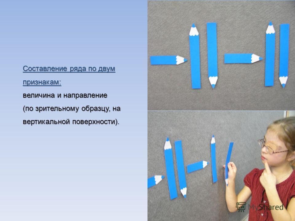 Составление ряда по двум признакам: величина и направление (по зрительному образцу, на вертикальной поверхности).