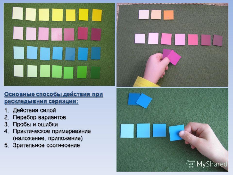 Основные способы действия при раскладывнии сериации: 1.Действия силой 2.Перебор вариантов 3.Пробы и ошибки 4.Практическое примеривание (наложение, приложение) 5.Зрительное соотнесение