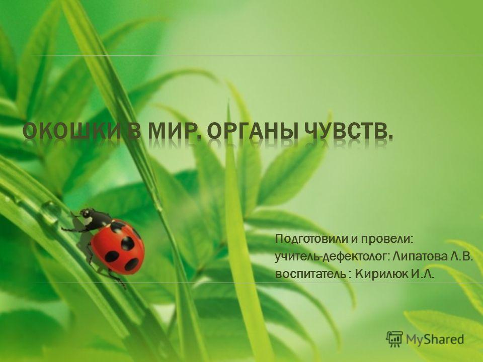 Подготовили и провели: учитель-дефектолог: Липатова Л.В. воспитатель : Кирилюк И.Л.