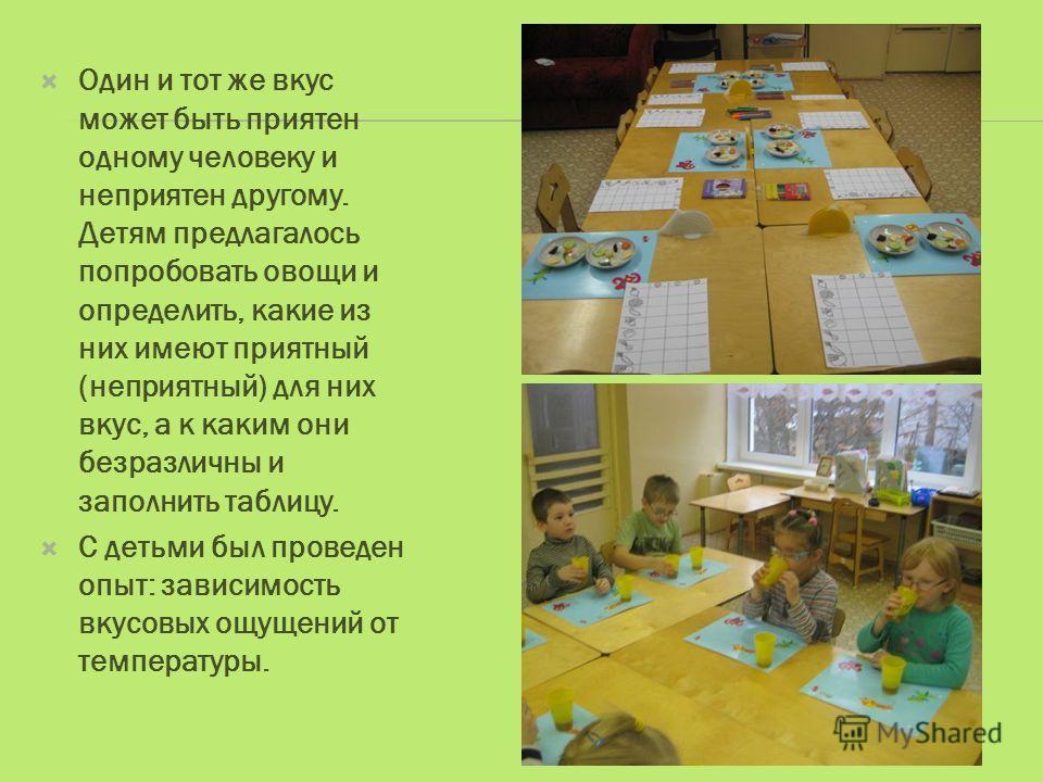 Один и тот же вкус может быть приятен одному человеку и неприятен другому. Детям предлагалось попробовать овощи и определить, какие из них имеют приятный (неприятный) для них вкус, а к каким они безразличны и заполнить таблицу. С детьми был проведен