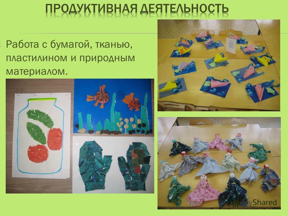 Работа с бумагой, тканью, пластилином и природным материалом.