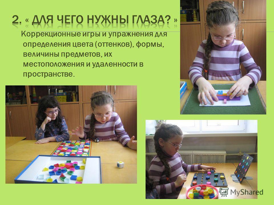 Коррекционные игры и упражнения для определения цвета (оттенков), формы, величины предметов, их местоположения и удаленности в пространстве.