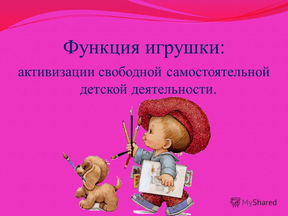 Функция игрушки: активизации свободной самостоятельной детской деятельности.