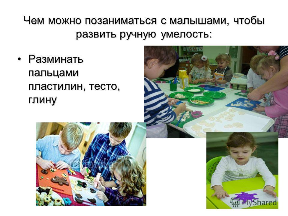 Чем можно позаниматься с малышами, чтобы развить ручную умелость: Разминать пальцами пластилин, тесто, глинуРазминать пальцами пластилин, тесто, глину