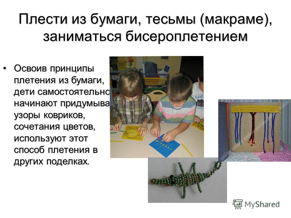 Плести из бумаги, тесьмы (макраме), заниматься бисероплетением Освоив принципы плетения из бумаги, дети самостоятельно начинают придумывать узоры ковриков, сочетания цветов, используют этот способ плетения в других поделках.Освоив принципы плетения и
