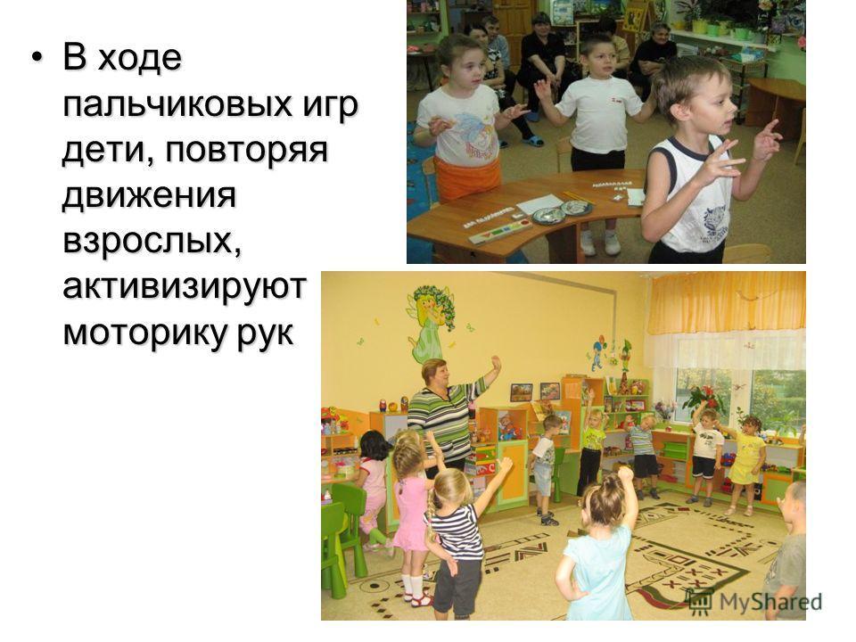 В ходе пальчиковых игр дети, повторяя движения взрослых, активизируют моторику рукВ ходе пальчиковых игр дети, повторяя движения взрослых, активизируют моторику рук
