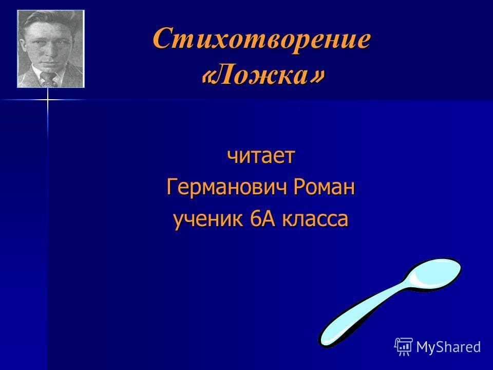 Стихотворение « Ложка » читает Германович Роман ученик 6А класса