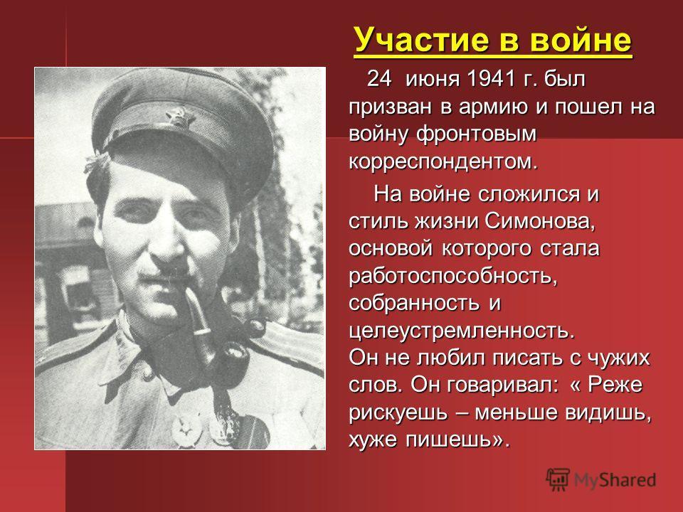 Участие в войне Участие в войне 24 июня 1941 г. был призван в армию и пошел на войну фронтовым корреспондентом. 24 июня 1941 г. был призван в армию и пошел на войну фронтовым корреспондентом. На войне сложился и стиль жизни Симонова, основой которого
